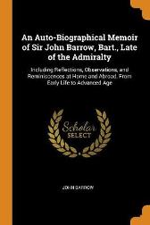 An Auto-Biographical Memoir of Sir John Barrow, Bart., Late of the Admiralty - John Barrow