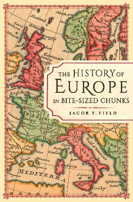 The History of Europe in Bite-sized Chunks - Jacob F. Field
