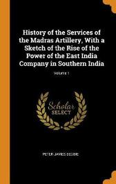 History of the Services of the Madras Artillery, with a Sketch of the Rise of the Power of the East India Company in Southern India; Volume 1 - Peter James Begbie