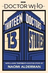 Doctor Who: Thirteen Doctors 13 Stories - Naomi Alderman Malorie Blackman Holly Black Neil Gaiman Derek Landy Charlie Higson Alex Scarrow Richelle Mead Patrick Ness Philip Reeve
