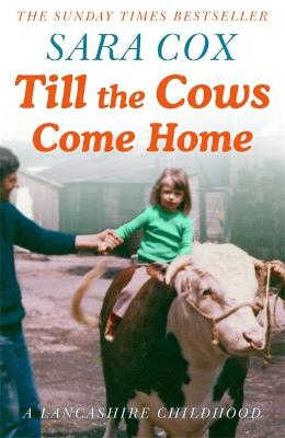 Till the Cows Come Home: A Lancashire Childhood - Sara Cox
