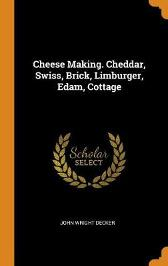 Cheese Making. Cheddar, Swiss, Brick, Limburger, Edam, Cottage - John Wright Decker