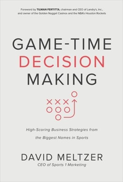 Game-Time Decision Making: High-Scoring Business Strategies from the Biggest Names in Sports - David Meltzer