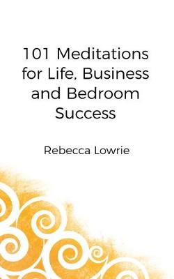 101 Meditations for Life, Business and Bedroom Success - Rebecca Lowrie
