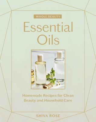 Whole Beauty: Essential Oils - Shiva Rose