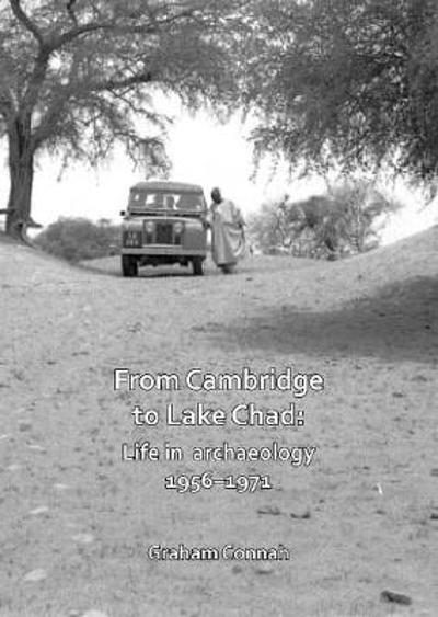 From Cambridge to Lake Chad: Life in archaeology 1956-1971 - Graham Connah