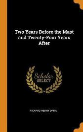 Two Years Before the Mast and Twenty-Four Years After - Richard Henry Dana