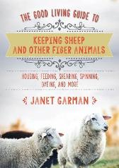 The Good Living Guide to Keeping Sheep and Other Fiber Animals: Housing, Feeding, Shearing, Spinning, Dyeing, and More - Janet Garman
