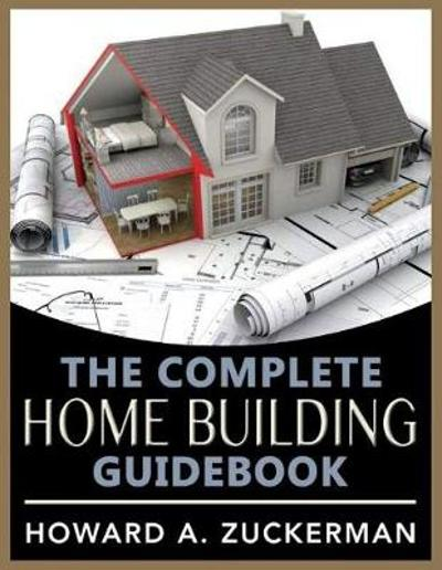The Complete Home Building Guidebook - Howard A. Zuckerman