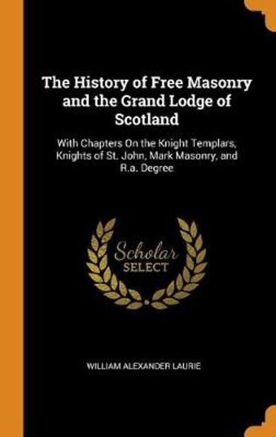 The History of Free Masonry and the Grand Lodge of Scotland - William Alexander Laurie