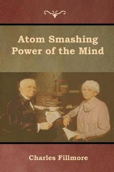 Atom Smashing Power of the Mind - Charles Fillmore