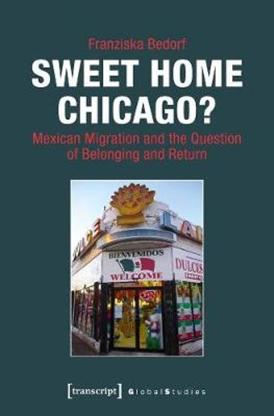 Sweet Home Chicago? - Mexican Migration and the Question of Belonging and Return - Franziska Bedorf