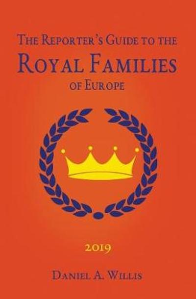 2019 Reporter's Guide to the Royal Families of Europe - Daniel A Willis