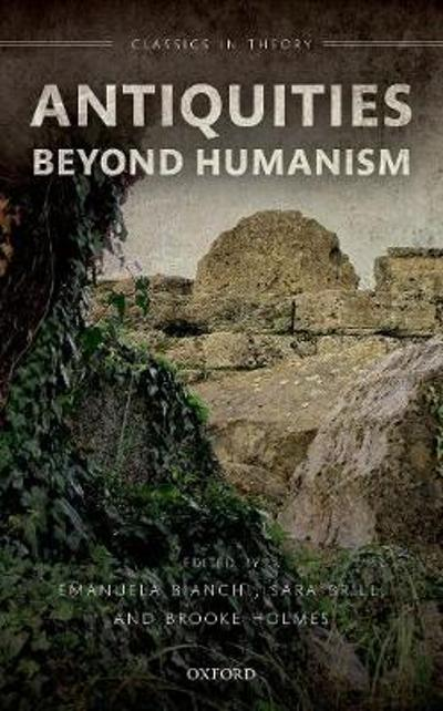 Antiquities Beyond Humanism - Emanuela Bianchi