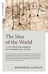 Idea of the World, The - A multi-disciplinary argument for the mental nature of reality - Bernardo Kastrup