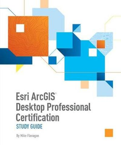 Esri ArcGIS Desktop Professional Certification Study Guide - Mike Flanagan