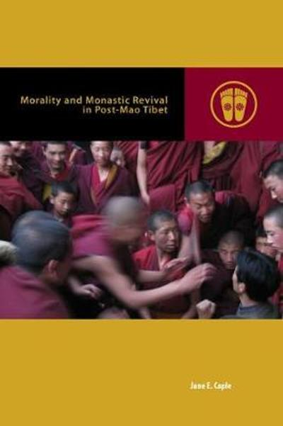 Morality and Monastic Revival in Post-Mao Tibet - Jane E. Caple