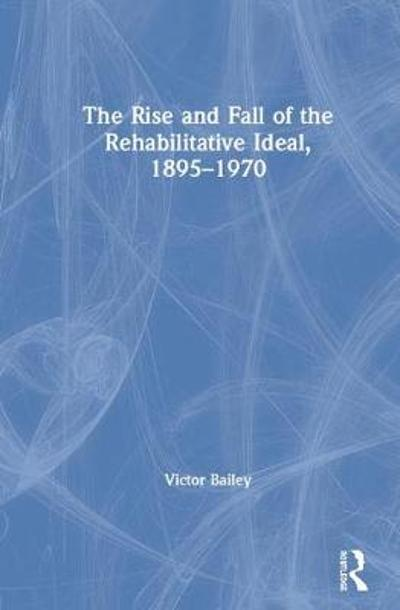 The Rise and Fall of the Rehabilitative Ideal, 1895-1970 - Victor Bailey