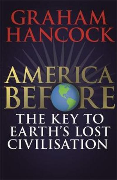 America Before: The Key to Earth's Lost Civilization - Graham Hancock