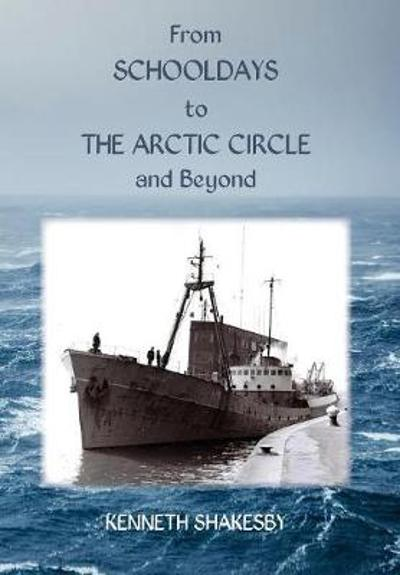 From Schooldays to the Arctic Circle and Beyond - Kenneth Shakesby