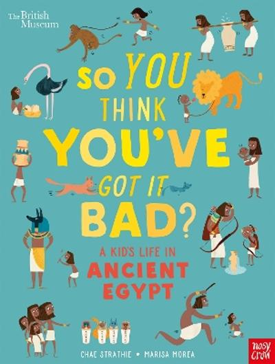 British Museum: So You Think You've Got It Bad? A Kid's Life in Ancient Egypt - Chae Strathie