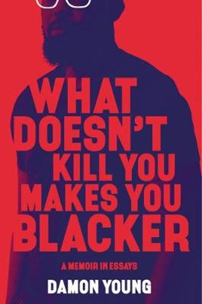 What Doesn't Kill You Makes You Blacker - Damon Young