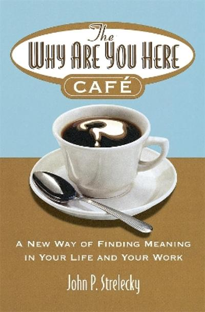 The Why Are You Here Cafe - John P. Strelecky