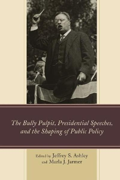 The Bully Pulpit, Presidential Speeches, and the Shaping of Public Policy - Jeffrey S. Ashley