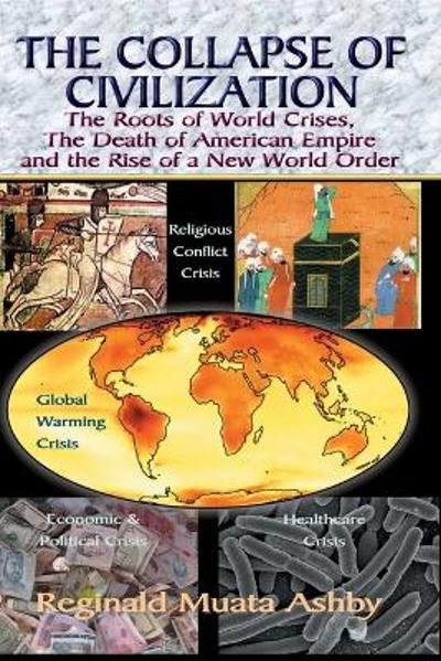 THE COLLAPSE OF CIVILIZATION, The Roots of World Crises, The Death of American Empire & The Rise of a New World Order - Reginald Muata Ashby