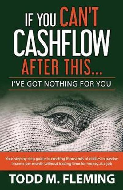 If You Can't Cashflow After This - Todd M Fleming