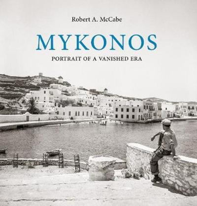 Mykonos: Portrait of a Vanished Era - Robert McCabe