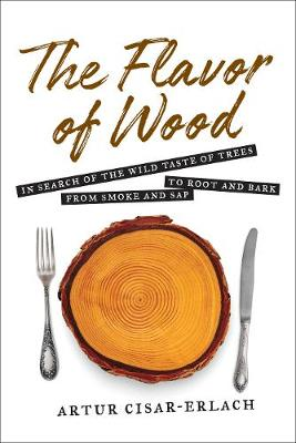 The Flavor of Wood: In Search of the Wild Taste of Trees from Smoke and Sap to Root and Bark - Cisar-Erlach Artur