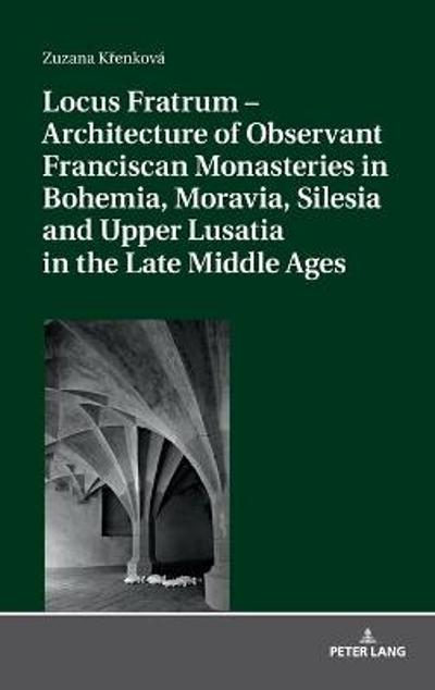 Locus Fratrum - Architecture of Observant Franciscan Monasteries in Bohemia, Moravia, Silesia and Upper Lusatia in the Late Middle Ages - Zuzana Krenkova