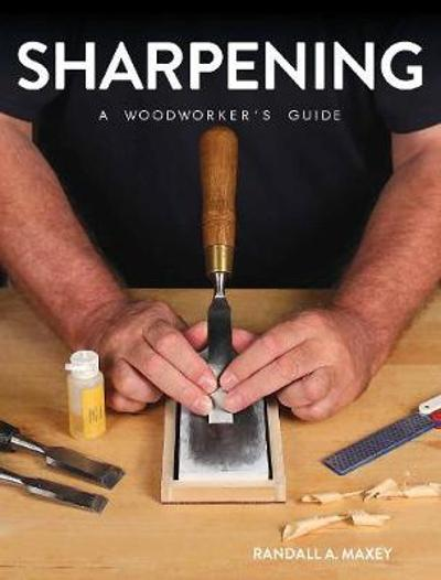 Sharpening: A Woodworker's Guide - Randall A. Maxey