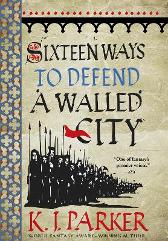 Sixteen Ways to Defend a Walled City - K. J. Parker