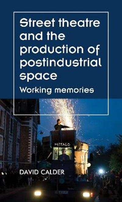 Street Theatre and the Production of Postindustrial Space - David Calder