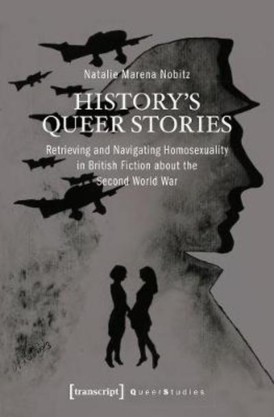 History's Queer Stories - Retrieving and Navigating Homosexuality in British Fiction About the Second World War - Natalie Marena Nobitz