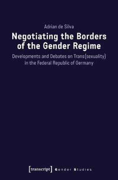 Negotiating the Borders of the Gender Regime - Developments and Debates on Trans(sexuality) in the Federal Republic of Germany - Adrian De Silva