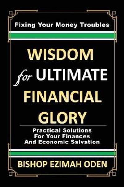 Wisdom for Ultimate Financial Glory - Bishop Ezimah Oden
