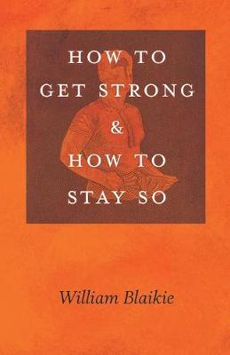 How to Get Strong and How to Stay So - William Blaikie