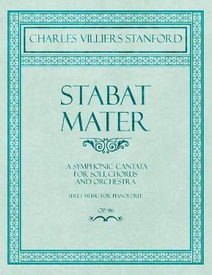 Stabat Mater - A Symphonic Cantata - For Soli, Chorus and Orchestra - Sheet Music for Pianoforte - Op.96 - Charles Villiers Stanford