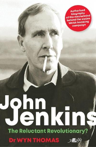 John Jenkins - The Reluctant Revolutionary? - Authorised Biography of the Mastermind Behind the Sixties Welsh Bombing Campaign - Wyn Thomas