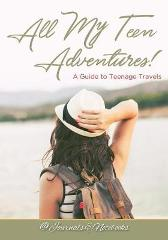 All My Teen Adventures! A Guide to Teenage Travels - @ Journals and Notebooks