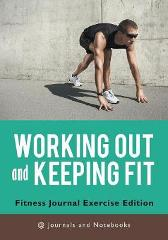 Working out and Keeping Fit. Fitness Journal Exercise Edition - @ Journals and Notebooks