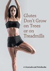 Glutes Don't Grow on Trees or on Treadmills - @ Journals and Notebooks
