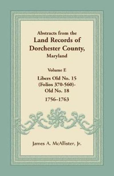 Abstracts from the Land Records of Dorchester County, Maryland, Volume E - Jr James a McAllister