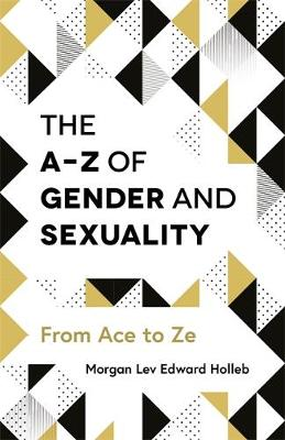 The A-Z of Gender and Sexuality - Morgan Lev Edward Holleb