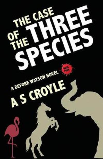 The Case of the Three Species (Before Watson Novel Book 4) - A S Croyle