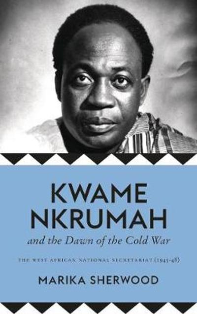 Kwame Nkrumah and the Dawn of the Cold War - Marika Sherwood