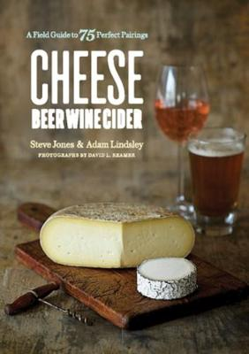 Cheese Beer Wine Cider - A Field Guide to 75 Perfect Pairings - Steve Jones